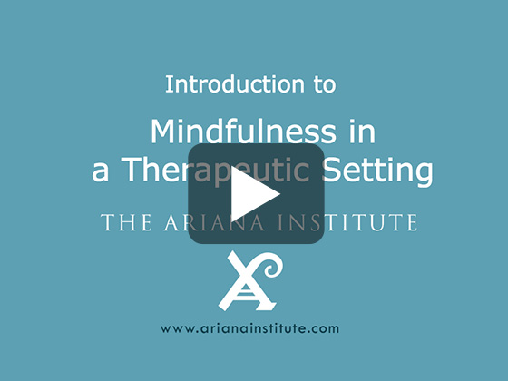 Ariana Institute's Introduction to Mindfulness in a Therapeutic Setting